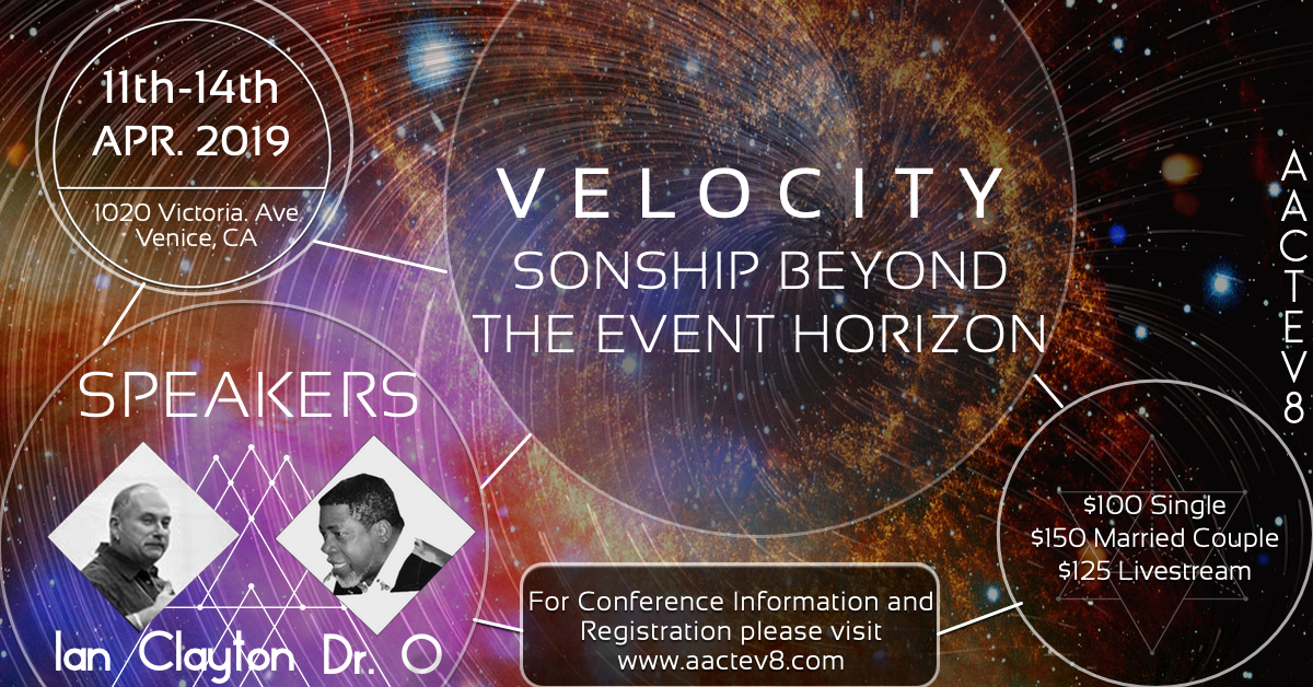 VELOCITY: SONSHIP BEYOND THE EVENT HORIZON<span>APR 11-14, 2019 SPEAKERS DR. O &amp; IAN CLAYTON  IN VENICE, CA</span>